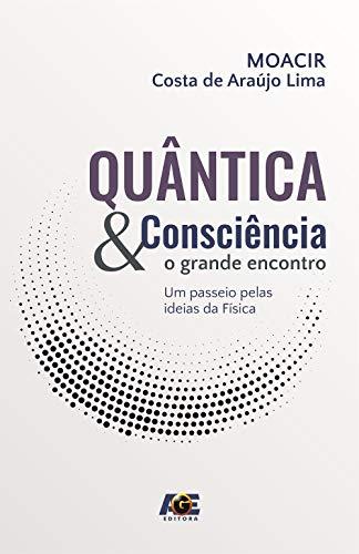 Quântica e Consciência. O Grande Encontro, Um Passeio Pelas Ideias da Física