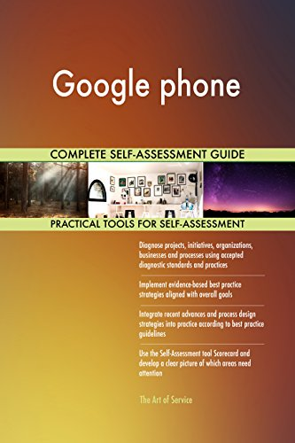 Google phone All-Inclusive Self-Assessment - More than 680 Success Criteria, Instant Visual Insights, Comprehensive Spreadsheet Dashboard, Auto-Prioritized for Quick Results