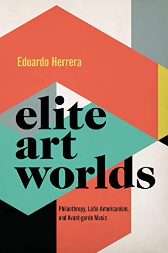 Elite Art Worlds: Philanthropy, Latin Americanism, and Avant-garde Music (CURRENTS IN LATIN AMER AND IBERIAN MUSIC) (English Edition)