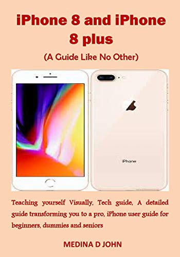 iPhone 8 and iPhone 8 plus (A Guide Like No Other): Teaching yourself Visually, Tech guide, A detailed guide transforming you to a pro, iPhone user guide ... dummies and seniors (English Edition)