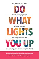 Do What Lights You Up: The life-changing magic of being yourself and doing what you love and pursuing your dreams unapologetically