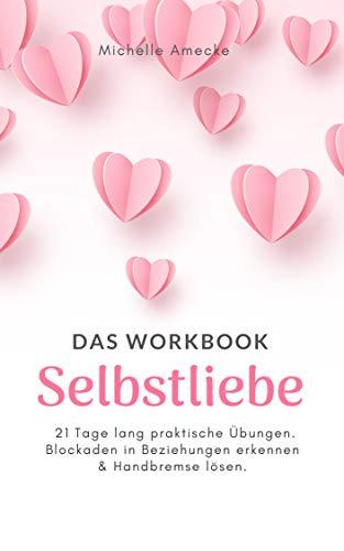 Selbstliebe - Das Workbook: 21 Tage lang praktische Übungen. Blockaden in Beziehungen erkennen und Handbremse lösen.