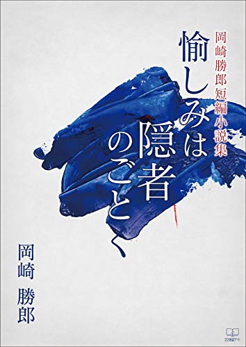 岡崎勝郎短編小説集:愉しみは隠者のごとく(22世紀アート)