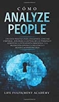 Cómo analizar a las personas: Una guía práctica para analizar el lenguaje corporal, acelerar la lectura de las personas y aumentar la inteligencia emocional y la protección contra la influencia y manipulaciones oscuras.