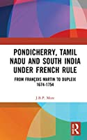 Pondicherry, Tamil Nadu and South India under French Rule: From François Martin to Dupleix 1674-1754