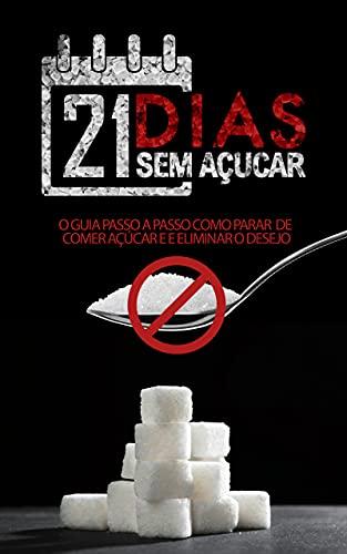 21 Dias sem Açucar: O Guia Passo a Passo de Como Parar de Comer Açúcar e Eliminar o Desejo