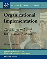Organizational Implementation: The Design in Use of Information Systems (Synthesis Lectures on Human-Centered Informatics)