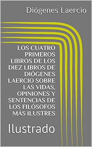 LOS CUATRO PRIMEROS LIBROS DE LOS DIEZ LIBROS DE DIÓGENES LAERCIO SOBRE LAS VIDAS, OPINIONES Y SENTENCIAS DE LOS FILÓSOFOS MÁS ILUSTRES: Ilustrado