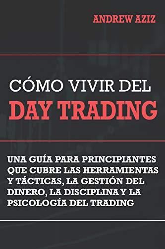 Como Vivir del Day Trading: Una Guía para Principiantes que cubre las Herramientas y Tácticas, la Gestión del Dinero, la Disciplina y la Psicología del Trading