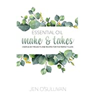 Essential Oil Make & Takes: Over 60 DIY Projects and Recipes for the Perfect Class