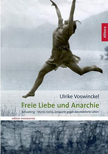 Freie Liebe und Anarchie: Schwabing - Monte Verità. Entwürfe gegen das etablierte Leben (edition monacensia)