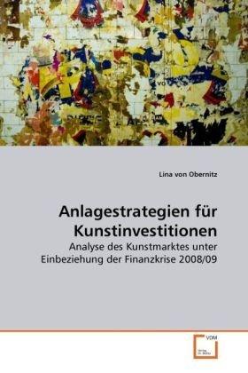 Anlagestrategien für Kunstinvestitionen: Analyse des Kunstmarktes unter Einbeziehung der Finanzkrise 2008/09 by Lina von Obernitz (2010-08-27)