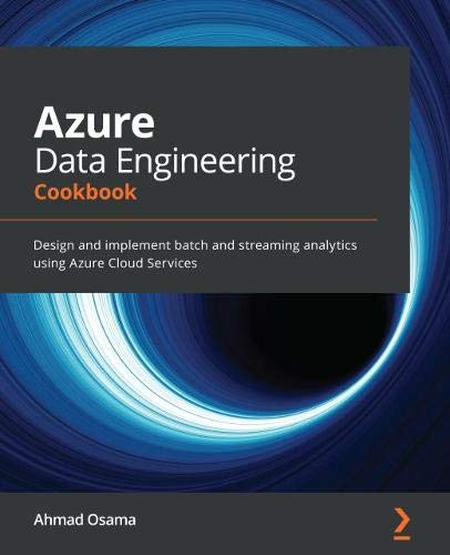 Azure Data Engineering Cookbook: Design and implement batch and streaming analytics using Azure Cloud Services Front Cover