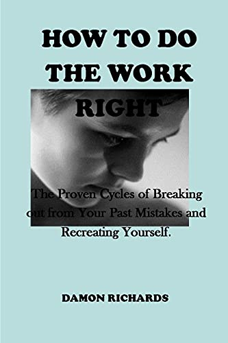 How to Do the Work Right: The Proven Cycles of Breaking out from Your Past Mistakes and Recreating Yourself. (English Edition)