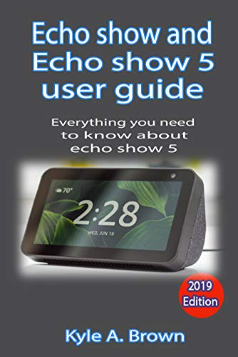 Echo show and Echo show 5 user guide: Everything you need to know about Echo show and echo show 5 (English Edition)