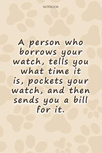 Lined Notebook Journal Cute Dog Cover A person who borrows your watch, tells you what time it is, pockets your watch, and then sends you a bill for ... 114 Pages, Personalized, To Do List, Simple