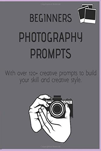 Beginners Photography Prompts: 120+ creative exercises and ideas to build your photographing skill and creative style. Create a fun inspiring photo journal diary and master the skills of photography.