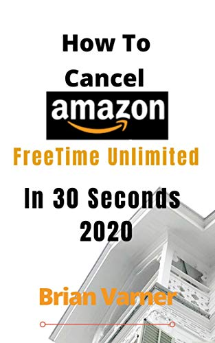 HOW TO CANCEL AMAZON FREETIME UNLIMITED IN 30 SECONDS IN 2020: Simple Step by Step Guide On How to stop Amazon subscription (English Edition)