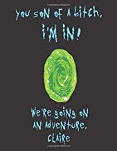 You son of a bitch, I'm In! We're going on an adventure Claire: A Creative, Personalized, Rick And Morty Themed Bucket List Gift For Claire To Journal Adventures. 8.5 X 11 Inches - 120 Pages (54 'What I Want To Do' Pages and 66 'Places I Want To Visit' Pa