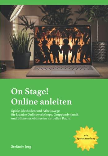On stage! Online anleiten: Spiele, Methoden und Arbeitswege für kreative Onlineworkshops, Gruppendynamik und Bühnenerlebnisse im virtuellen Raum