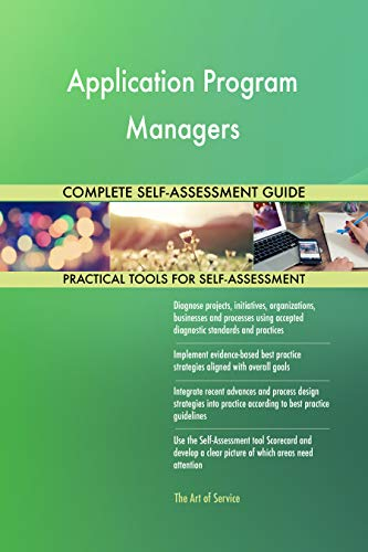 Application Program Managers All-Inclusive Self-Assessment - More than 700 Success Criteria, Instant Visual Insights, Comprehensive Spreadsheet Dashboard, Auto-Prioritized for Quick Results