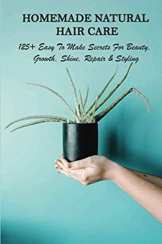Homemade Natural Hair Care: 125+ Easy To Make Secrets For Beauty, Growth, Shine, Repair & Styling: Diy Natural Hair Shampoo
