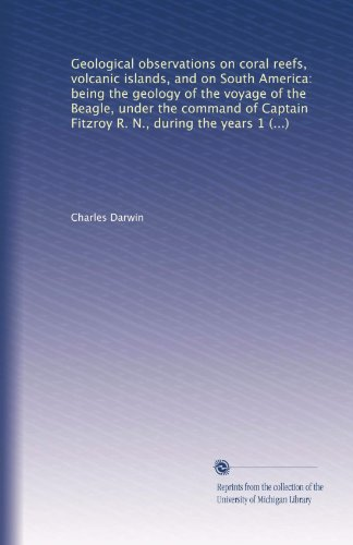 Download Geological observations on coral reefs, volcanic islands, and on South America: being the geology of the voyage of the Beagle, under the command of Captain Fitzroy R. N., during the years 1832 to 1836 B003RCKVVQ