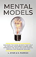 Mental Models: Discover the Mind Secrets That Help to Unleash Your Brain Power and Approach the Right Decision-Making Process for Problem-Solving