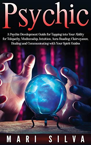 Psychic: A Psychic Development Guide for Tapping into Your Ability for Telepathy, Mediumship, Intuition, Aura Reading, Clairvoyance, Healing and Communicating with Your Spirit Guides