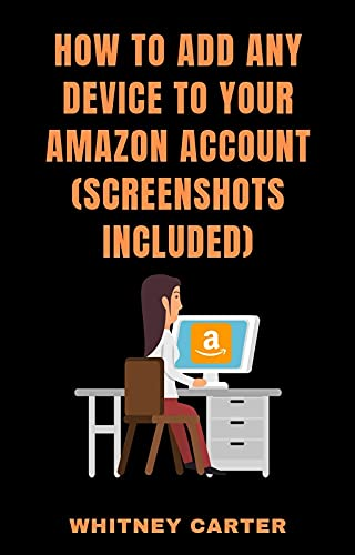 How To Add Any Device To Your Amazon Account: A Concise Guide On How To Register Your Fire Tablet, Kindle E-reader, TV, Iphone, Android, PC ETC In Seconds. (English Edition)
