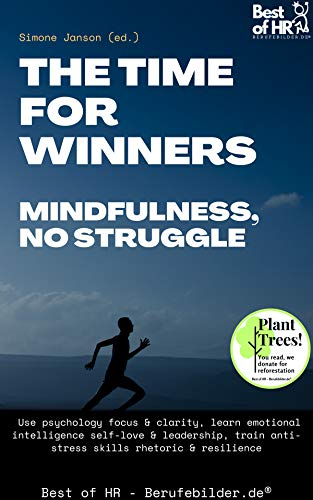 The Time for Winners – Mindfulness, no Struggle: Use psychology focus & clarity, learn emotional intelligence self-love & leadership, train anti-stress skills rhetoric & resilience (English Edition)