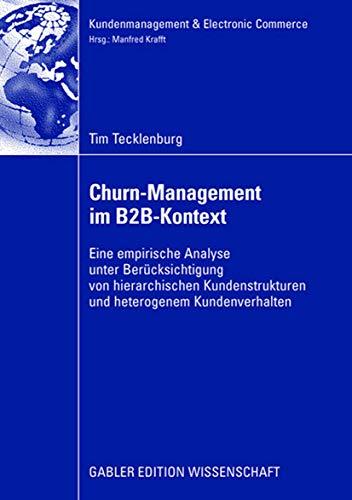 Churn-Management im B2B-Kontext: Eine empirische Analyse unter besonderer Berücksichtung von hierarchischen Kundenstrukturen und heterogenem Kundenverhalten (Kundenmanagement & Electronic Commerce)