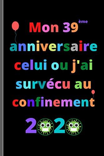 Mon 39 anniversaire celui ou j'ai survécu au confinement 2020: Joyeux anniversaire 39 ans, idées de cadeaux pour hommes, femmes, maman, papa, ... de cadeau drôle, 15.24 X 22.86 cm - 101 pages