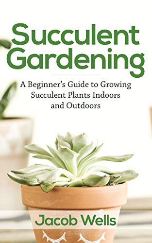 Succulent Gardening: A Beginner's Guide to Growing Succulent Plants Indoors and Outdoors by [Jacob Wells]