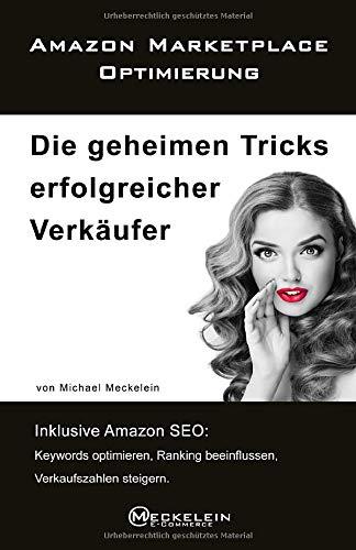 Amazon Marketplace Optimierung: Die geheimen Tricks erfolgreicher Verkäufer. Inklusive Amazon SEO: Keywords optimieren, Ranking beeinflussen, Verkaufszahlen steigern.