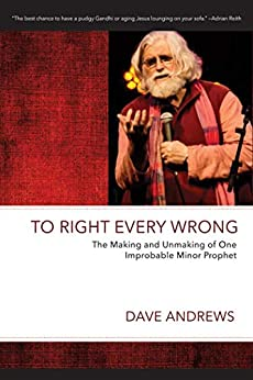 To Right Every Wrong: The Making and Unmaking of One Improbable Minor Prophet (Dave Andrews Legacy Series) by [Dave Andrews]