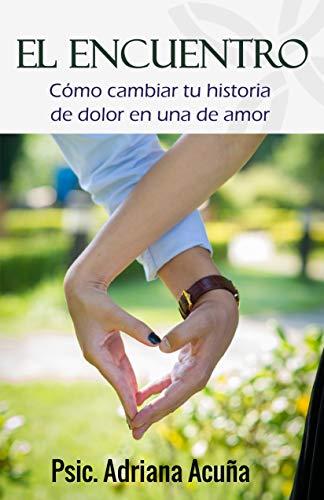 El encuentro: Cómo cambiar tu historia de dolor en una historia de amor. (Spanish Edition)