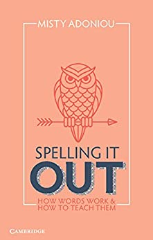 Spelling It Out: How Words Work and How to Teach Them by [Misty Adoniou]