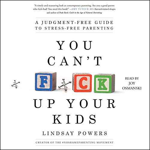 You Can't F*ck Up Your Kids: A Judgment-Free Guide to Stress-Free Parenting