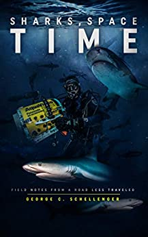 Sharks, Space, Time: Field Notes from a Road Less Traveled by [George C. Schellenger]