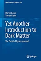 Yet Another Introduction to Dark Matter: The Particle Physics Approach (Lecture Notes in Physics, 959)