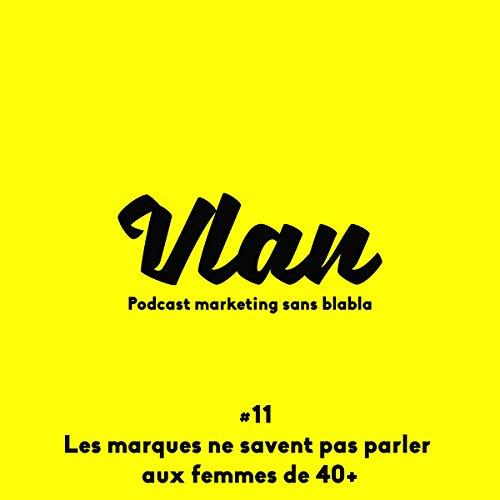 Les marques ne savent pas parler aux femmes de 40+ (Vlan 11) audiobook cover art