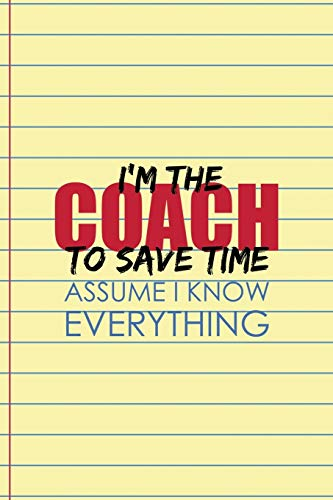 I'm The Coach To Save Time Assume I Know Everything: Coach Notebook Journal Composition Blank Lined Diary Notepad 120 Pages Paperback Yellow