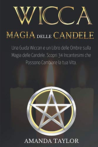 Wicca: Magia delle Candele: Una Guida Wiccan e un Libro delle Ombre sulla Magia delle Candele. Scopri 34 Incantesimi che Possono Cambiare la tua Vita.