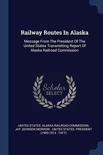 RAILWAY ROUTES IN ALASKA: Message from the President of the United States Transmitting Report of Alaska Railroad Commission