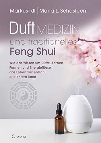Duftmedizin und traditionelles Feng Shui: Wie das Wissen um Düfte, Farben, Formen und Energieflüsse das Leben wesentlich erleichtern kann