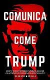 COMUNICA COME TRUMP: Segreti e tecniche per parlare in pubblico, negoziare con autorevolezza e comunicare in modo carismatico (Strategie dei Geni Vol. 3)