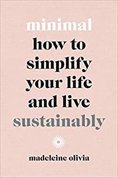 Minimal: How to simplify your life and live sustainably by [Madeleine Olivia]