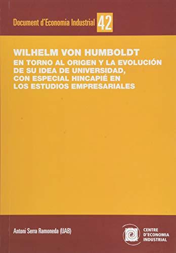 Wilhelm Von Humboldt. En Torno Al Origen y La Evolución De Su Idea De Universidad, con especial Hincapié En Los Estudios empresariales: 42 (Documents d'Economia Industrial)