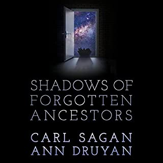Shadows of Forgotten Ancestors                   Written by:                                                                                                                                 Carl Sagan,                                                                                        Ann Druyan                               Narrated by:                                                                                                                                 Nick Sagan,                                                                                        Ann Druyan,                                                                                        Clinnette Minnis                      Length: 15 hrs and 44 mins     5 ratings     Overall 4.4